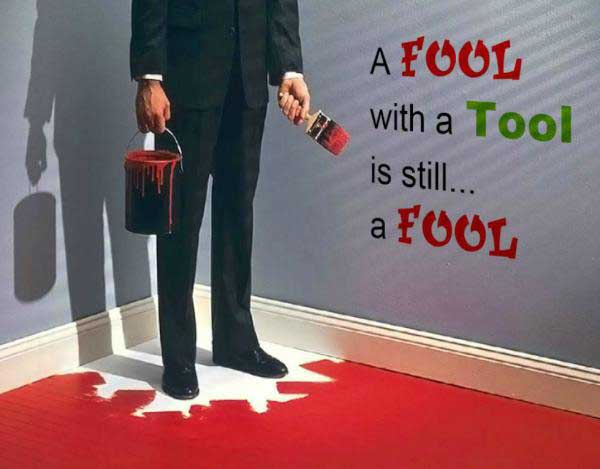 A fool with a tool is still a fool